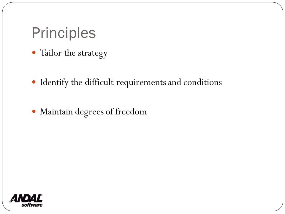Principles 77 Tailor the strategy Identify the difficult requirements and conditions Maintain degrees of freedom