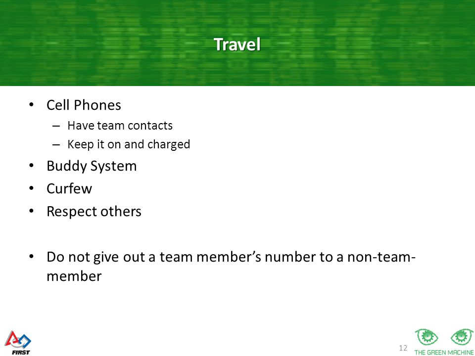 12 Cell Phones – Have team contacts – Keep it on and charged Buddy System Curfew Respect others Do not give out a team member's number to a non-team- member Travel