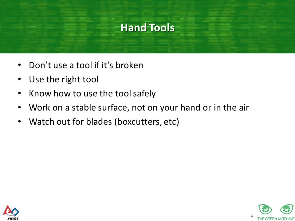 4 Don't use a tool if it's broken Use the right tool Know how to use the tool safely Work on a stable surface, not on your hand or in the air Watch out for blades (boxcutters, etc) Hand Tools