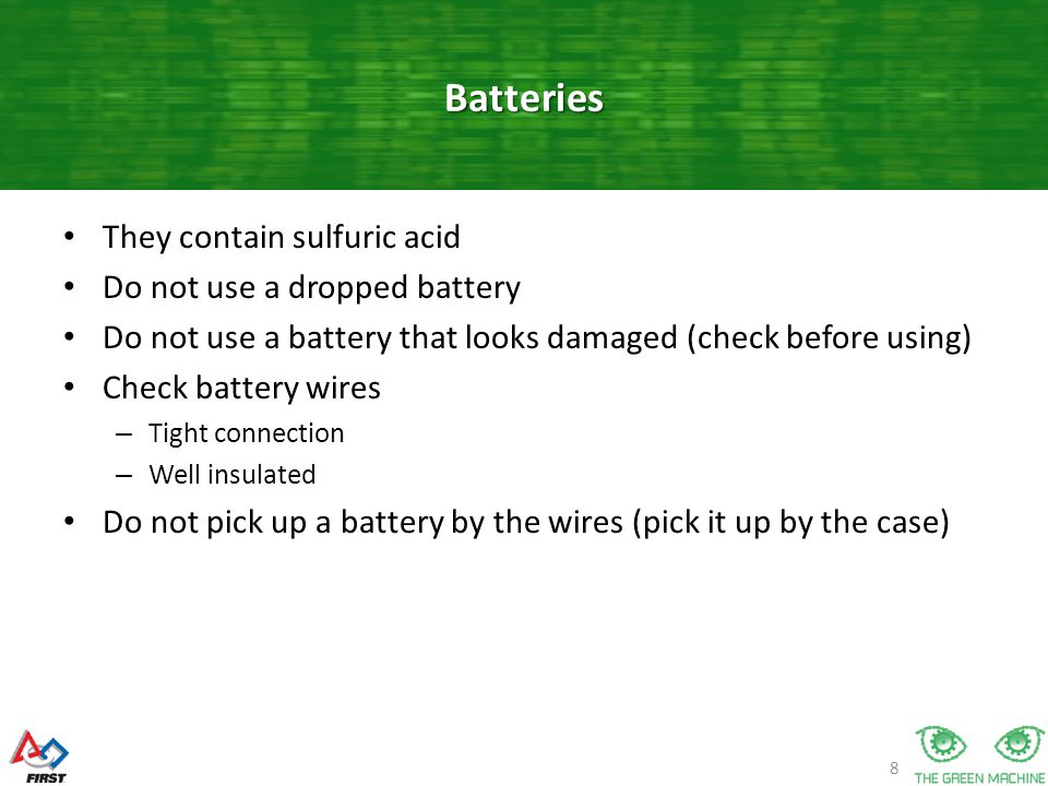 8 They contain sulfuric acid Do not use a dropped battery Do not use a battery that looks damaged (check before using) Check battery wires – Tight connection – Well insulated Do not pick up a battery by the wires (pick it up by the case) Batteries