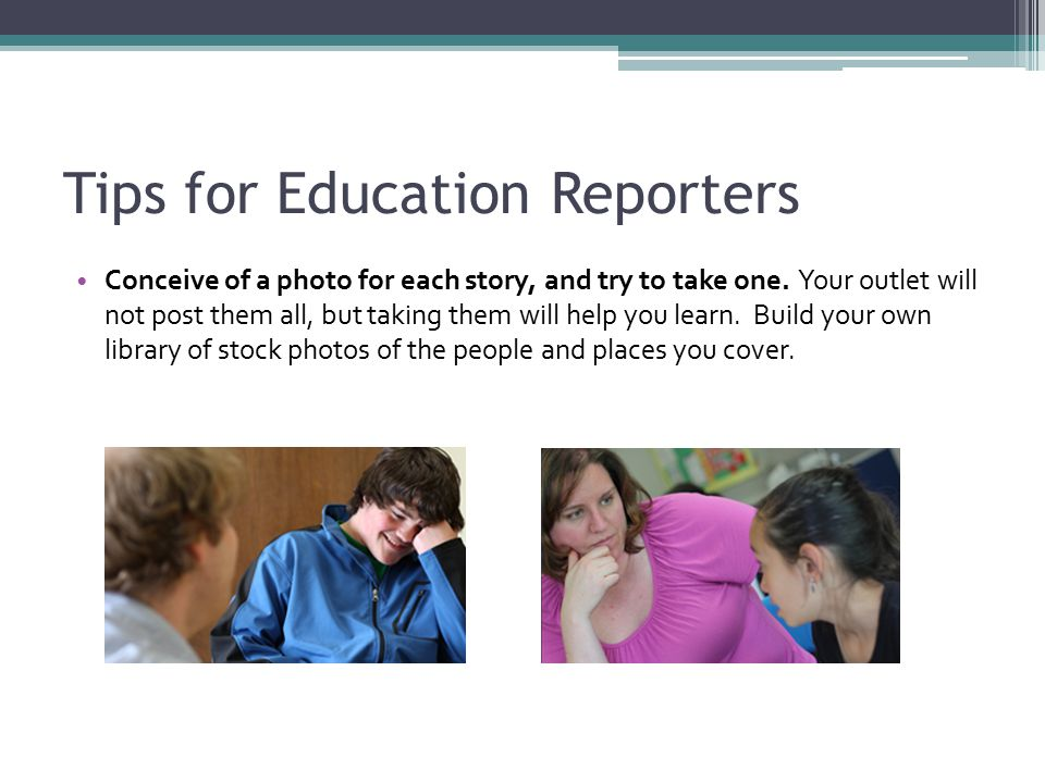 Tips for Education Reporters Conceive of a photo for each story, and try to take one.