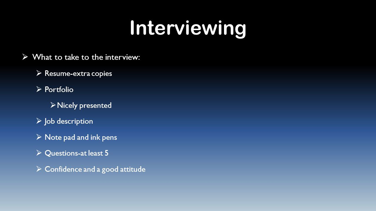 Interviewing  What to take to the interview:  Resume-extra copies  Portfolio  Nicely presented  Job description  Note pad and ink pens  Questions-at least 5  Confidence and a good attitude