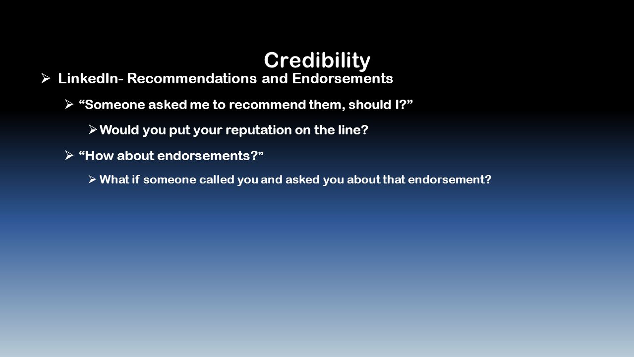 Credibility  LinkedIn- Recommendations and Endorsements  Someone asked me to recommend them, should I  Would you put your reputation on the line.
