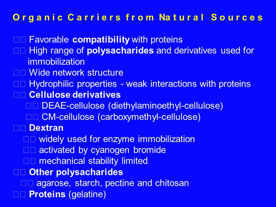O r g a n i c C a r r i e r s f r o m Na t u r a l S o u r c e s Favorable compatibility with proteins High range of polysacharides and derivatives used for immobilization Wide network structure Hydrophilic properties - weak interactions with proteins Cellulose derivatives DEAE-cellulose (diethylaminoethyl-cellulose) CM-cellulose (carboxymethyl-cellulose) Dextran widely used for enzyme immobilization activated by cyanogen bromide mechanical stability limited Other polysacharides agarose, starch, pectine and chitosan Proteins (gelatine)