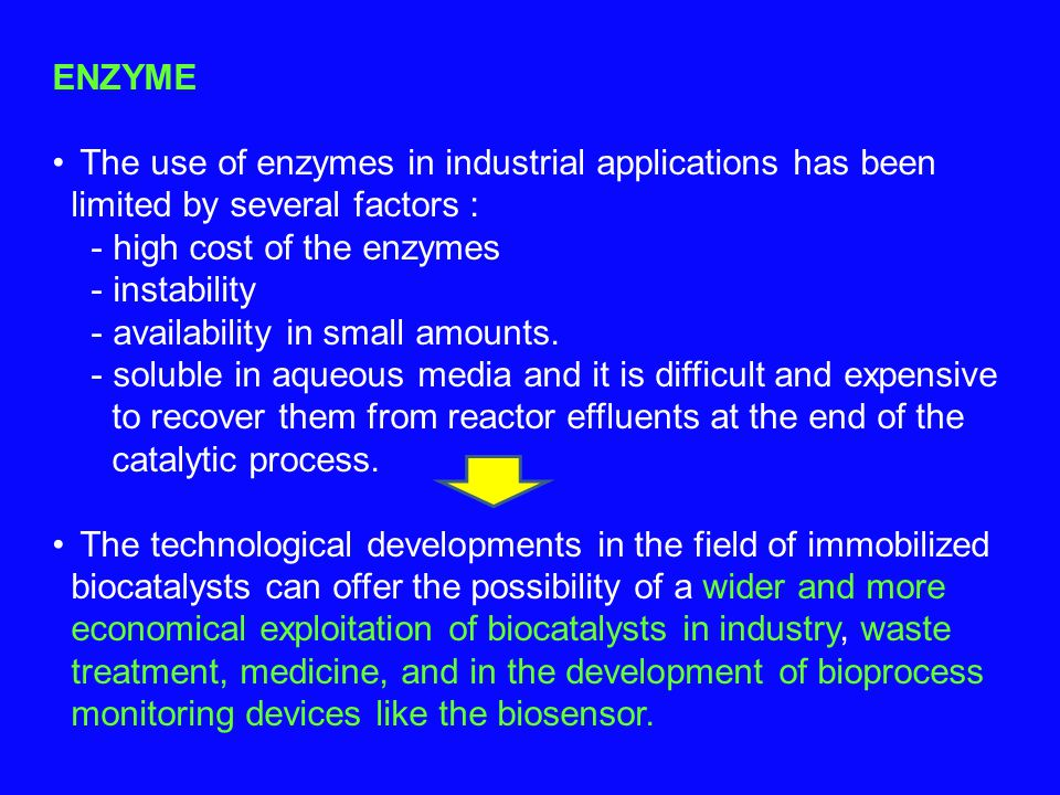 ENZYME The use of enzymes in industrial applications has been limited by several factors : - high cost of the enzymes - instability - availability in small amounts.