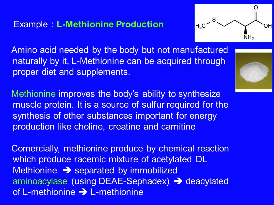 Example : L-Methionine Production Amino acid needed by the body but not manufactured naturally by it, L-Methionine can be acquired through proper diet and supplements.