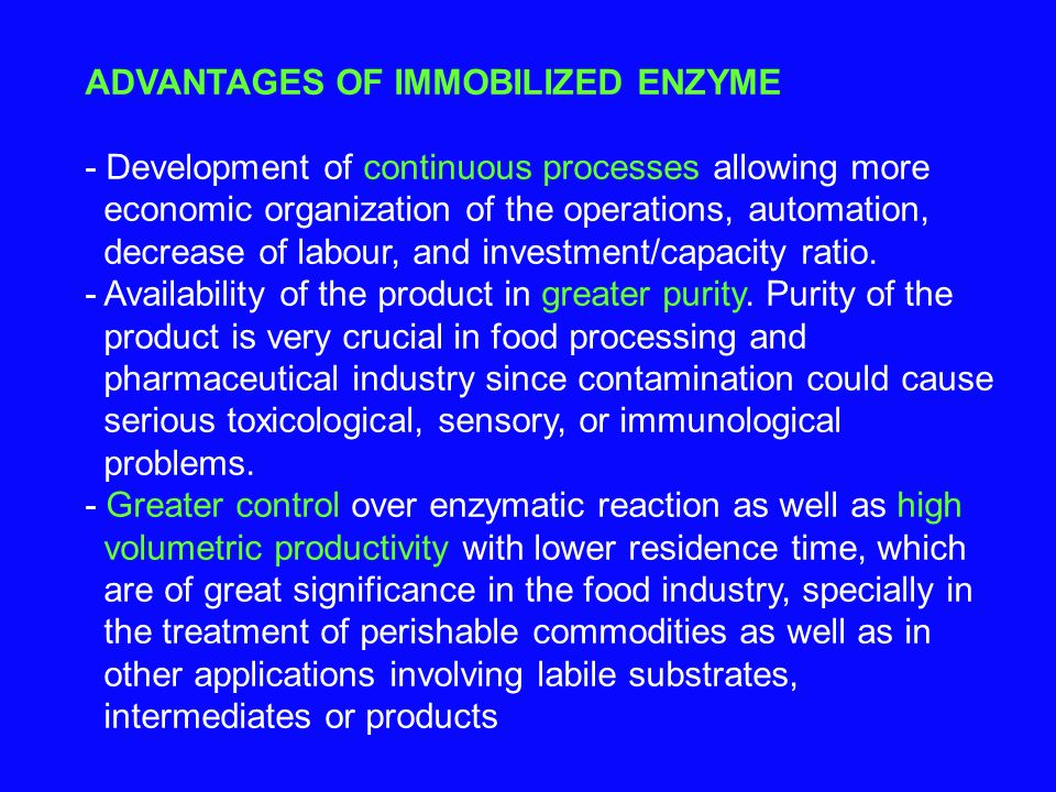 ADVANTAGES OF IMMOBILIZED ENZYME - Development of continuous processes allowing more economic organization of the operations, automation, decrease of labour, and investment/capacity ratio.