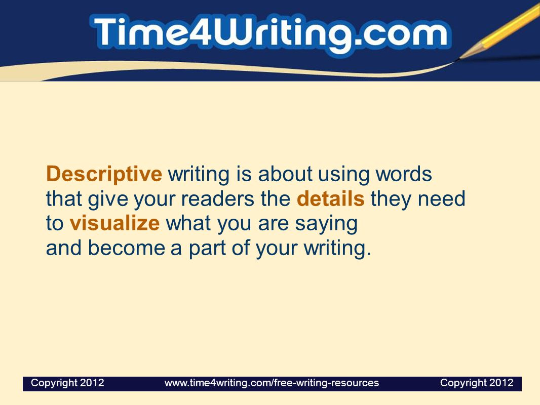 Descriptive writing is about using words that give your readers the details they need to visualize what you are saying and become a part of your writing.