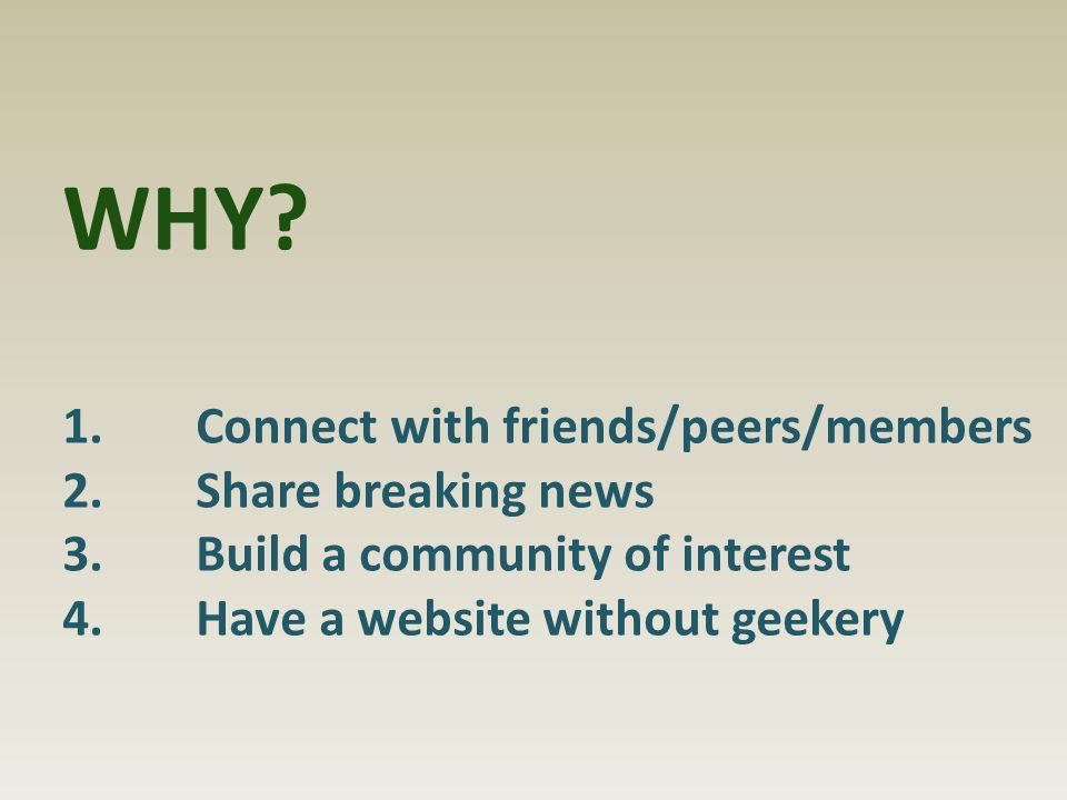 WHY? 1.Connect with friends/peers/members 2.Share breaking news 3.Build a community of interest 4.Have a website without geekery