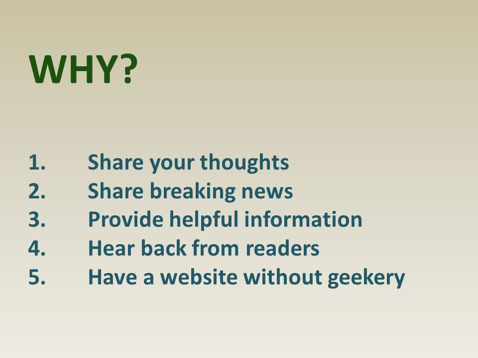 WHY? 1.Share your thoughts 2.Share breaking news 3.Provide helpful information 4.Hear back from readers 5.Have a website without geekery