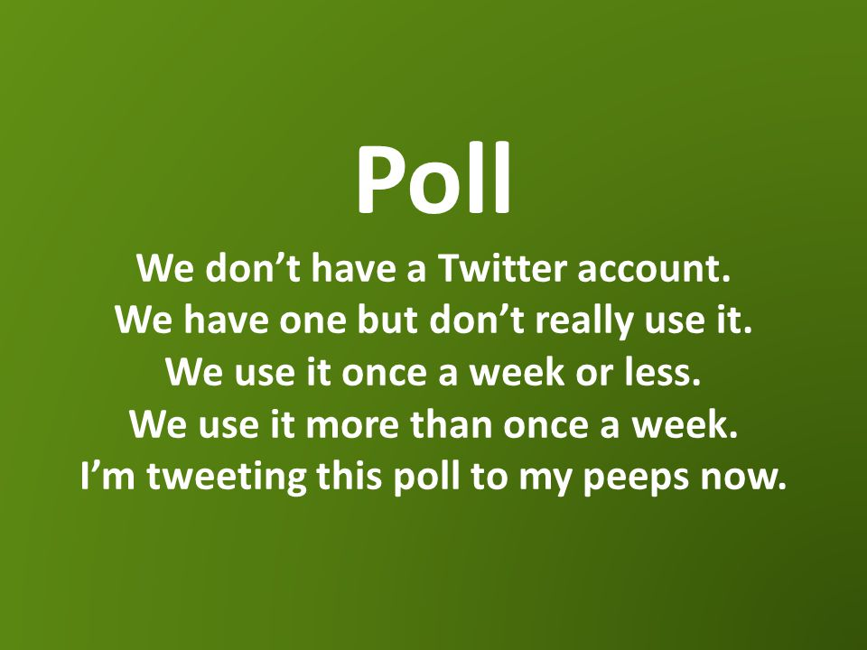 Poll We don't have a Twitter account. We have one but don't really use it.