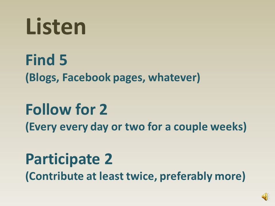 Listen Find 5 (Blogs, Facebook pages, whatever) Follow for 2 (Every every day or two for a couple weeks) Participate 2 (Contribute at least twice, preferably more)
