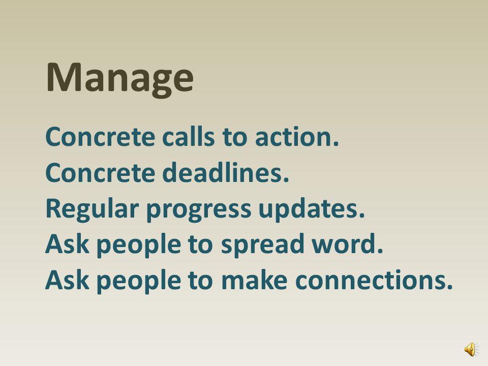 Manage Concrete calls to action. Concrete deadlines.