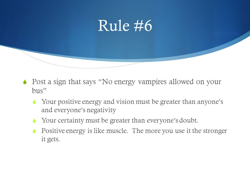 """Rule #6  Post a sign that says """"No energy vampires allowed on your bus""""  Your positive energy and vision must be greater than anyone's and everyone'"""