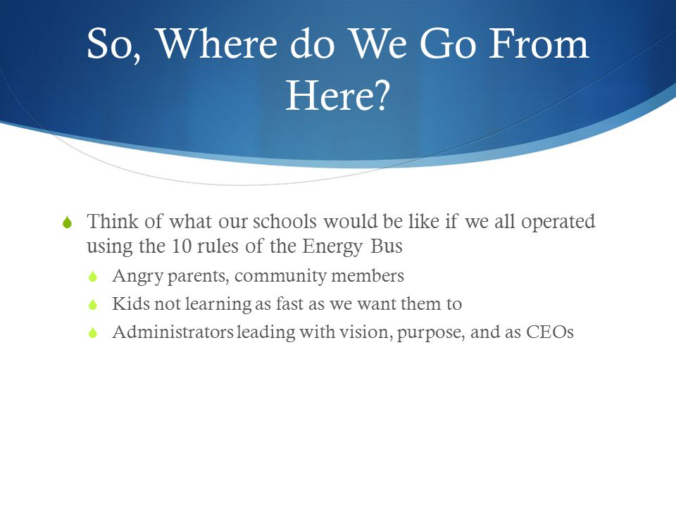 So, Where do We Go From Here?  Think of what our schools would be like if we all operated using the 10 rules of the Energy Bus  Angry parents, commu
