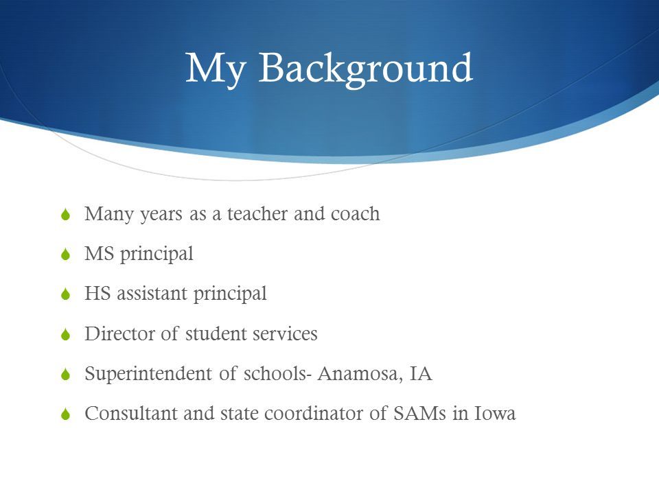 My Background  Many years as a teacher and coach  MS principal  HS assistant principal  Director of student services  Superintendent of schools-