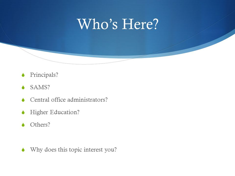 Who's Here?  Principals?  SAMS?  Central office administrators?  Higher Education?  Others?  Why does this topic interest you?