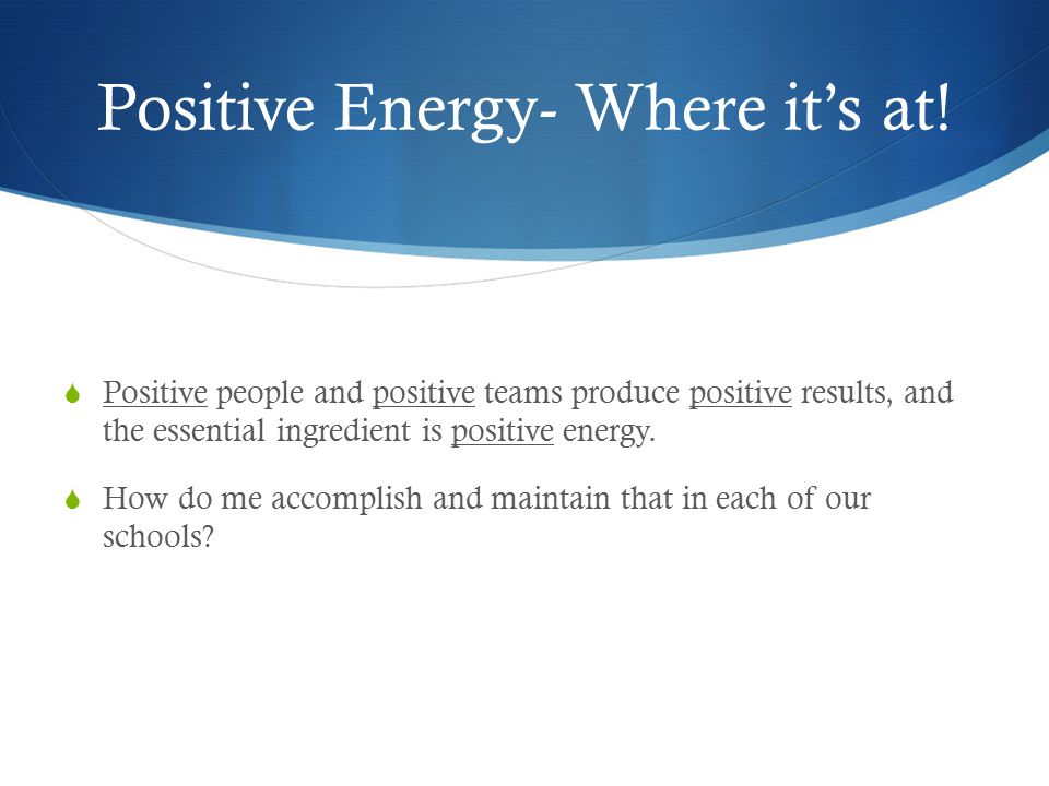 Positive Energy- Where it's at!  Positive people and positive teams produce positive results, and the essential ingredient is positive energy.  How