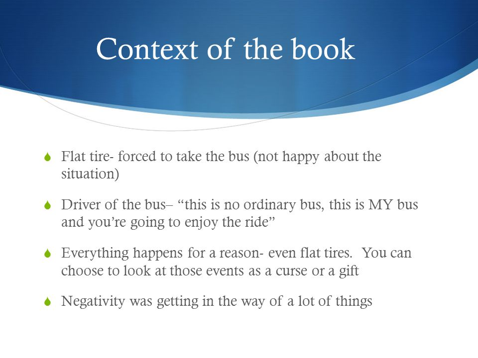 """Context of the book  Flat tire- forced to take the bus (not happy about the situation)  Driver of the bus– """"this is no ordinary bus, this is MY bus"""