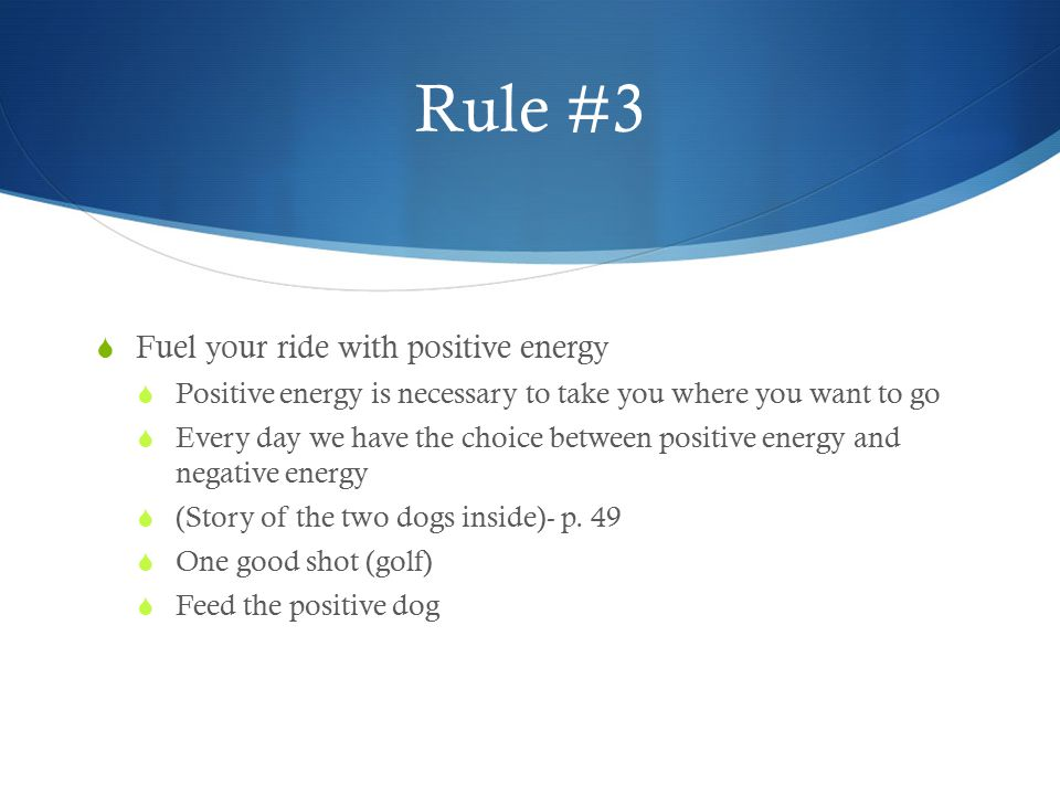 Rule #3  Fuel your ride with positive energy  Positive energy is necessary to take you where you want to go  Every day we have the choice between p