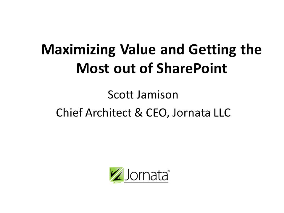 Maximizing Value and Getting the Most out of SharePoint Scott Jamison Chief Architect & CEO, Jornata LLC