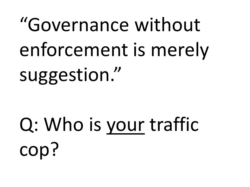 Governance without enforcement is merely suggestion. Q: Who is your traffic cop