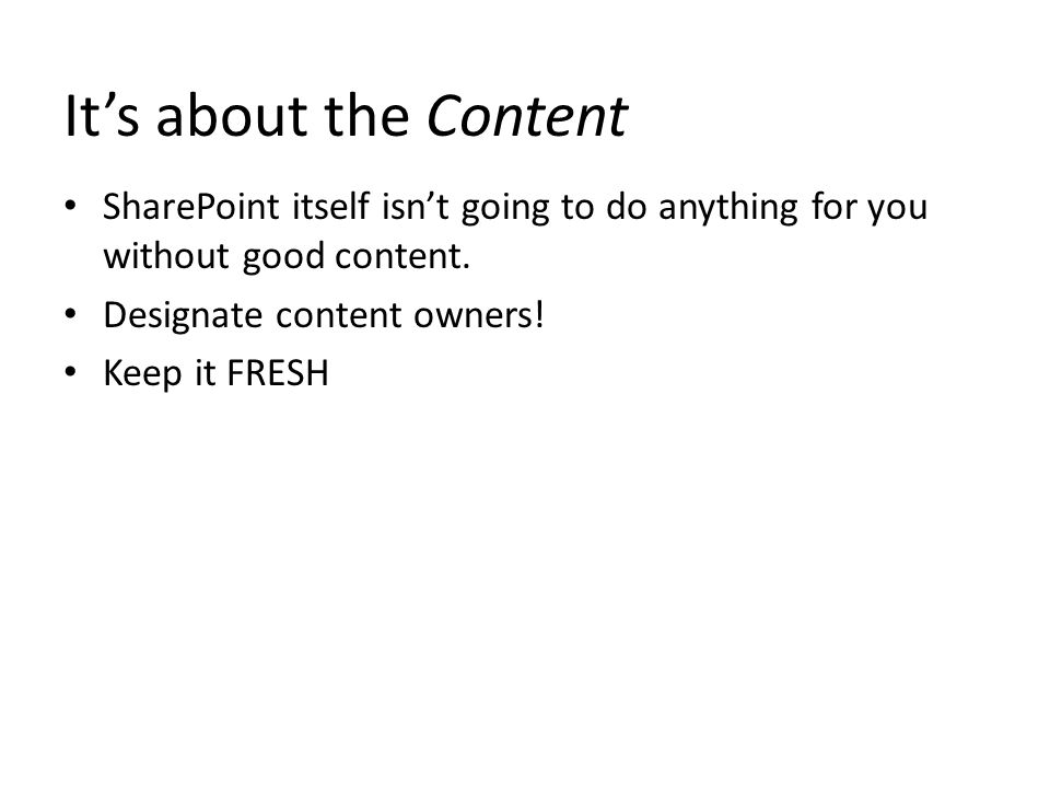 It's about the Content SharePoint itself isn't going to do anything for you without good content. Designate content owners! Keep it FRESH