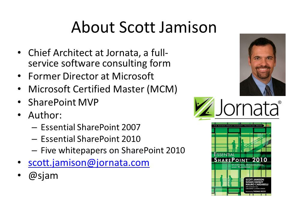 About Scott Jamison Chief Architect at Jornata, a full- service software consulting form Former Director at Microsoft Microsoft Certified Master (MCM) SharePoint MVP Author: – Essential SharePoint 2007 – Essential SharePoint 2010 – Five whitepapers on SharePoint 2010 scott.jamison@jornata.com @sjam