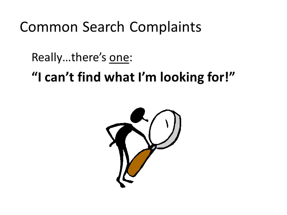 Common Search Complaints Really…there's one: I can't find what I'm looking for!