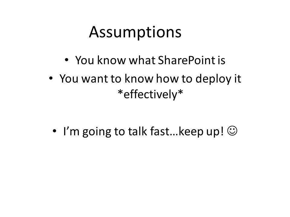 Assumptions You know what SharePoint is You want to know how to deploy it *effectively* I'm going to talk fast…keep up!