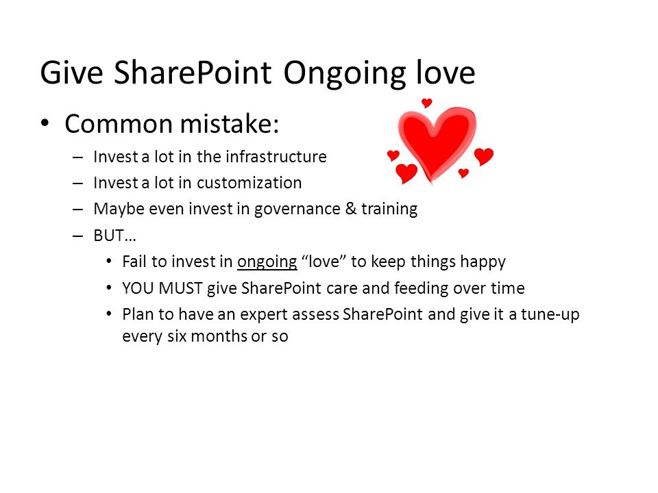 Give SharePoint Ongoing love Common mistake: – Invest a lot in the infrastructure – Invest a lot in customization – Maybe even invest in governance & training – BUT… Fail to invest in ongoing love to keep things happy YOU MUST give SharePoint care and feeding over time Plan to have an expert assess SharePoint and give it a tune-up every six months or so