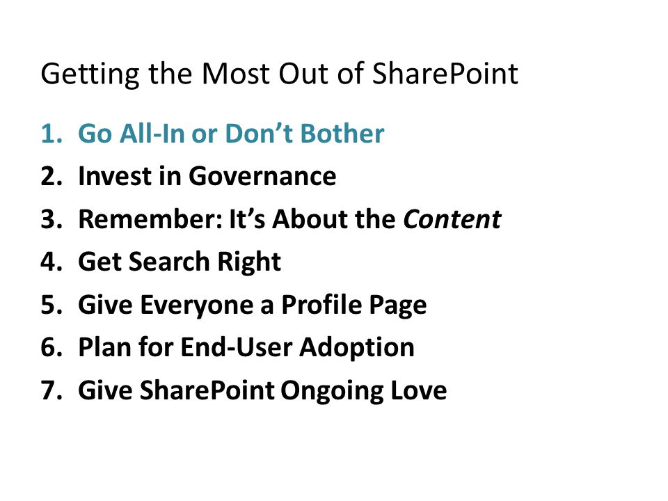 Getting the Most Out of SharePoint 1.Go All-In or Don't Bother 2.Invest in Governance 3.Remember: It's About the Content 4.Get Search Right 5.Give Everyone a Profile Page 6.Plan for End-User Adoption 7.Give SharePoint Ongoing Love
