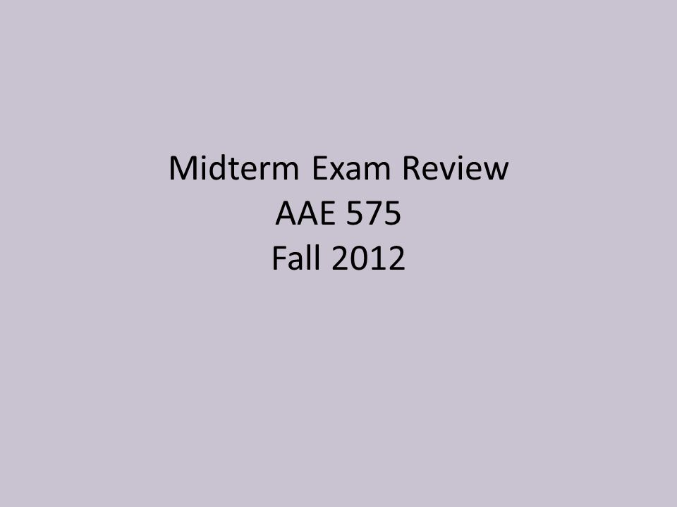 Midterm Exam Review AAE 575 Fall 2012
