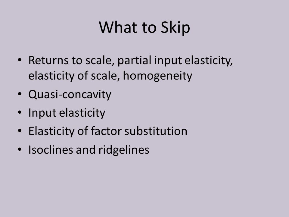 What to Skip Returns to scale, partial input elasticity, elasticity of scale, homogeneity Quasi-concavity Input elasticity Elasticity of factor substitution Isoclines and ridgelines