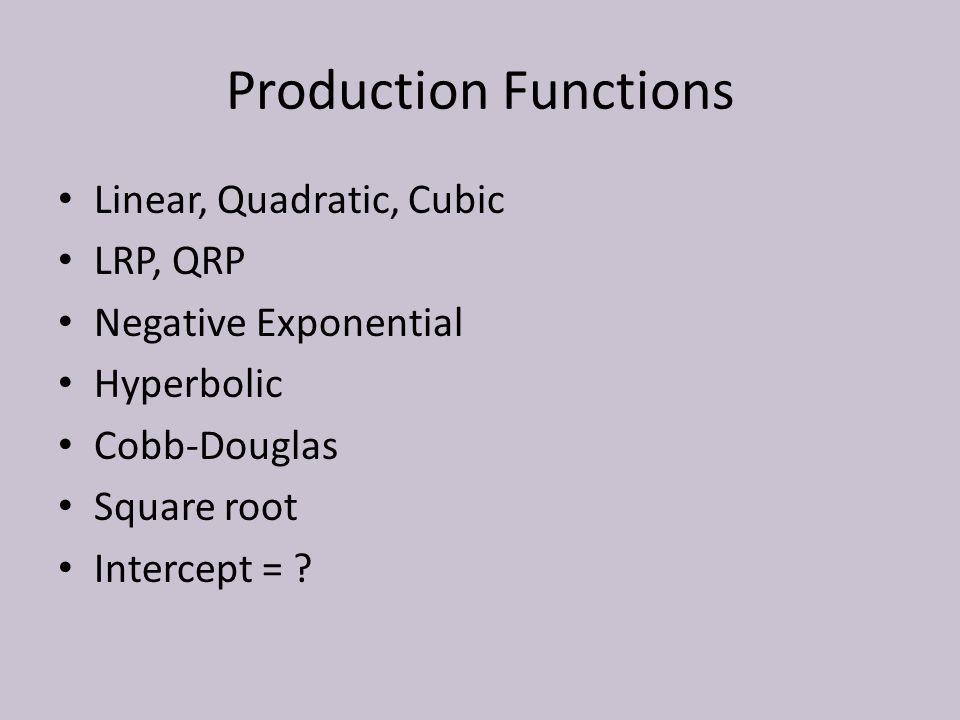 Production Functions Linear, Quadratic, Cubic LRP, QRP Negative Exponential Hyperbolic Cobb-Douglas Square root Intercept =