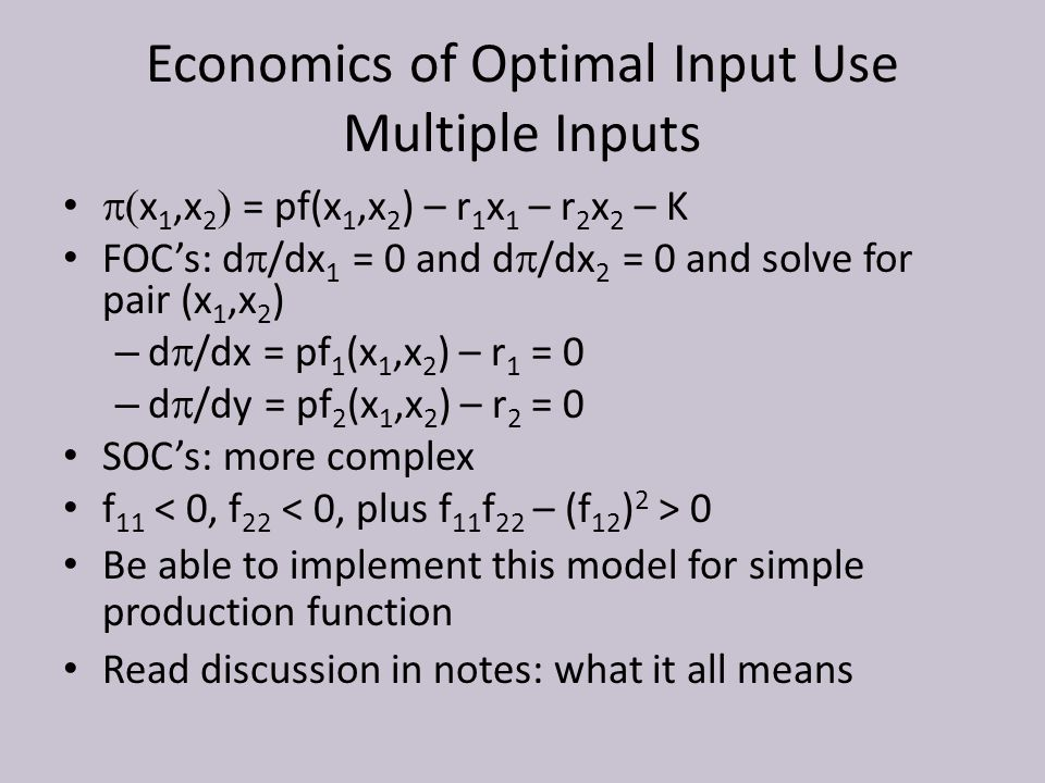Economics of Optimal Input Use Multiple Inputs  x 1,x 2  = pf(x 1,x 2 ) – r 1 x 1 – r 2 x 2 – K FOC's: d  /dx 1 = 0 and d  /dx 2 = 0 and solve for pair (x 1,x 2 ) – d  /dx = pf 1 (x 1,x 2 ) – r 1 = 0 – d  /dy = pf 2 (x 1,x 2 ) – r 2 = 0 SOC's: more complex f 11 0 Be able to implement this model for simple production function Read discussion in notes: what it all means