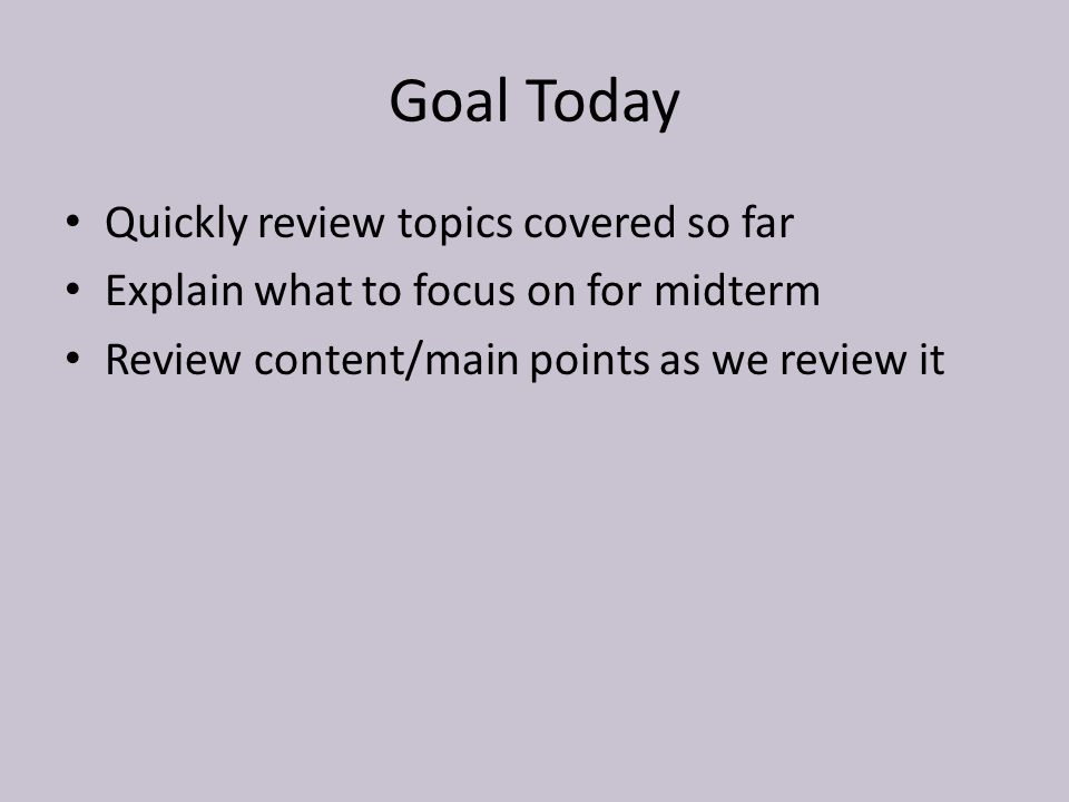 Goal Today Quickly review topics covered so far Explain what to focus on for midterm Review content/main points as we review it