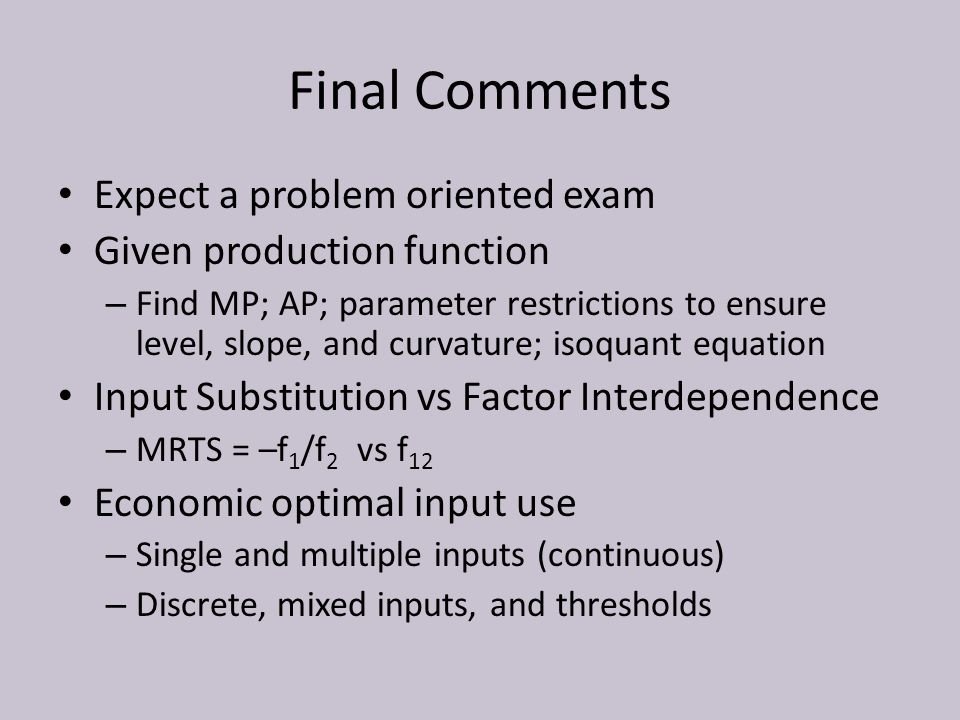 Final Comments Expect a problem oriented exam Given production function – Find MP; AP; parameter restrictions to ensure level, slope, and curvature; isoquant equation Input Substitution vs Factor Interdependence – MRTS = –f 1 /f 2 vs f 12 Economic optimal input use – Single and multiple inputs (continuous) – Discrete, mixed inputs, and thresholds