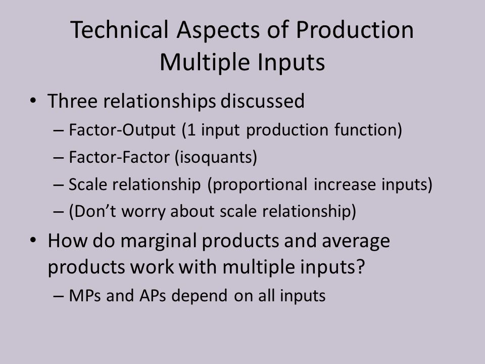 Technical Aspects of Production Multiple Inputs Three relationships discussed – Factor-Output (1 input production function) – Factor-Factor (isoquants