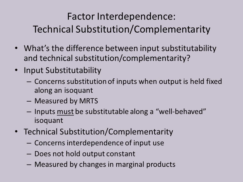 Factor Interdependence: Technical Substitution/Complementarity What's the difference between input substitutability and technical substitution/complem