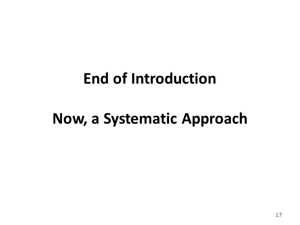 17 End of Introduction Now, a Systematic Approach