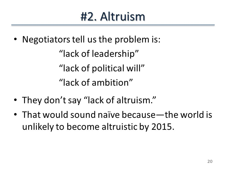 """#2. Altruism Negotiators tell us the problem is: """"lack of leadership"""" """"lack of political will"""" """"lack of ambition"""" They don't say """"lack of altruism."""" T"""