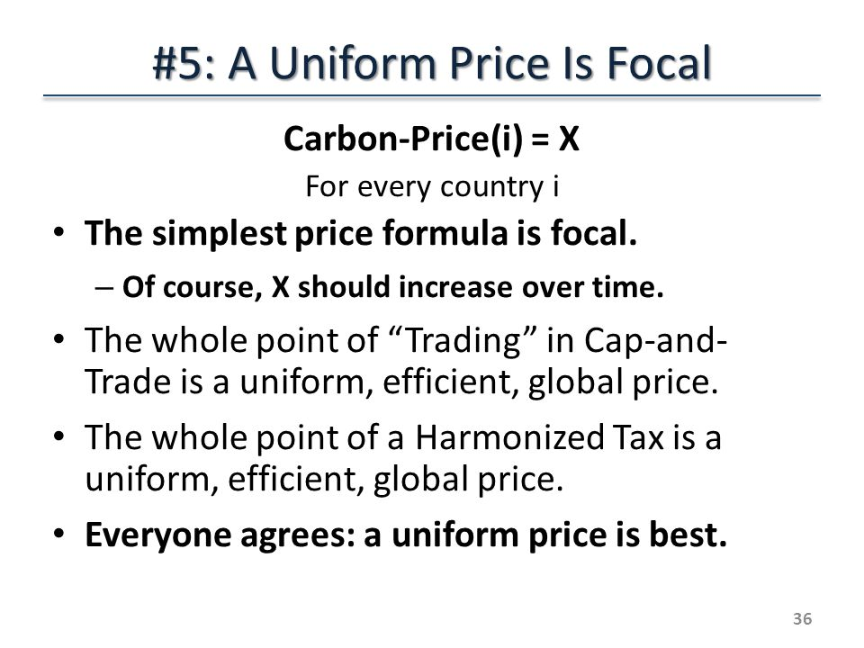 #5: A Uniform Price Is Focal Carbon-Price(i) = X For every country i The simplest price formula is focal.