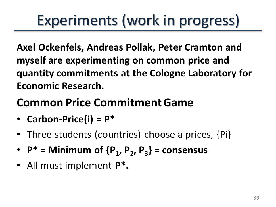 Experiments (work in progress) Axel Ockenfels, Andreas Pollak, Peter Cramton and myself are experimenting on common price and quantity commitments at the Cologne Laboratory for Economic Research.