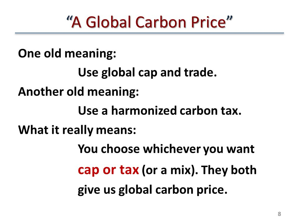 A Global Carbon Price One old meaning: Use global cap and trade.