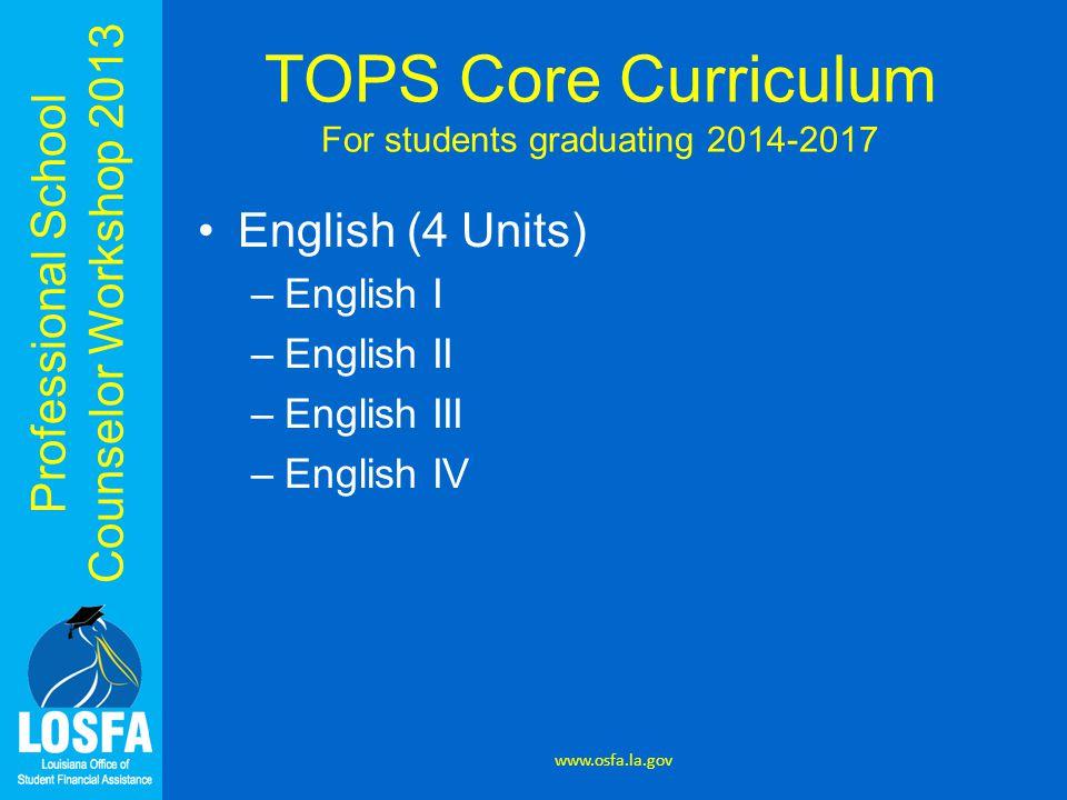 Professional School Counselor Workshop 2013 English (4 Units) –English I –English II –English III –English IV www.osfa.la.gov TOPS Core Curriculum For students graduating 2014-2017