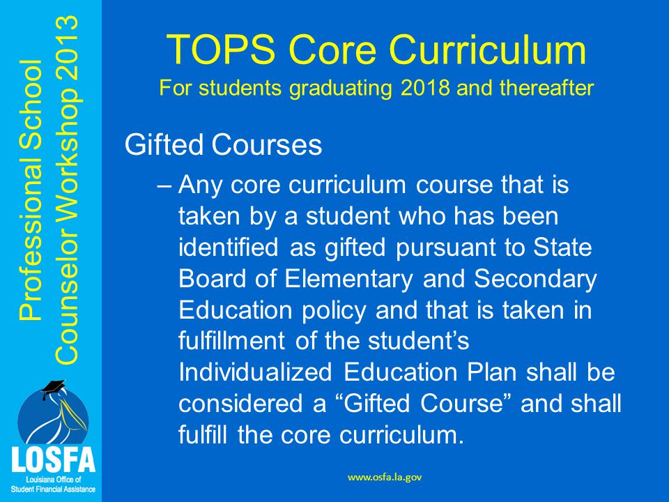 Professional School Counselor Workshop 2013 TOPS Core Curriculum For students graduating 2018 and thereafter Gifted Courses –Any core curriculum cours