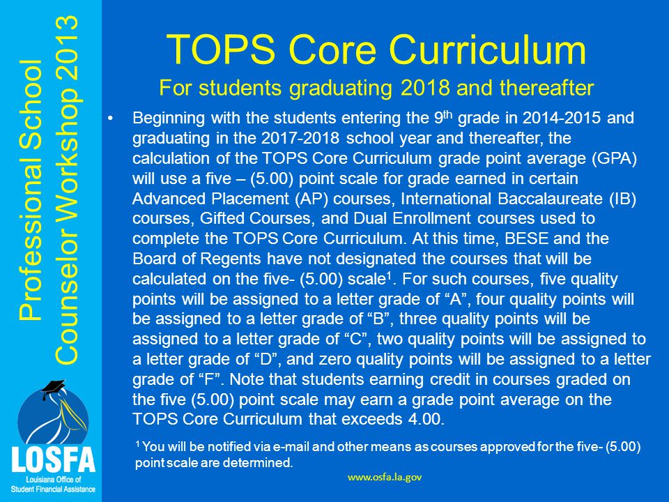 Professional School Counselor Workshop 2013 TOPS Core Curriculum For students graduating 2018 and thereafter Beginning with the students entering the 9 th grade in 2014-2015 and graduating in the 2017-2018 school year and thereafter, the calculation of the TOPS Core Curriculum grade point average (GPA) will use a five – (5.00) point scale for grade earned in certain Advanced Placement (AP) courses, International Baccalaureate (IB) courses, Gifted Courses, and Dual Enrollment courses used to complete the TOPS Core Curriculum.