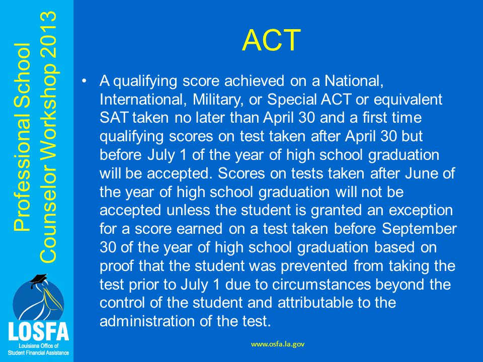 Professional School Counselor Workshop 2013 ACT A qualifying score achieved on a National, International, Military, or Special ACT or equivalent SAT t