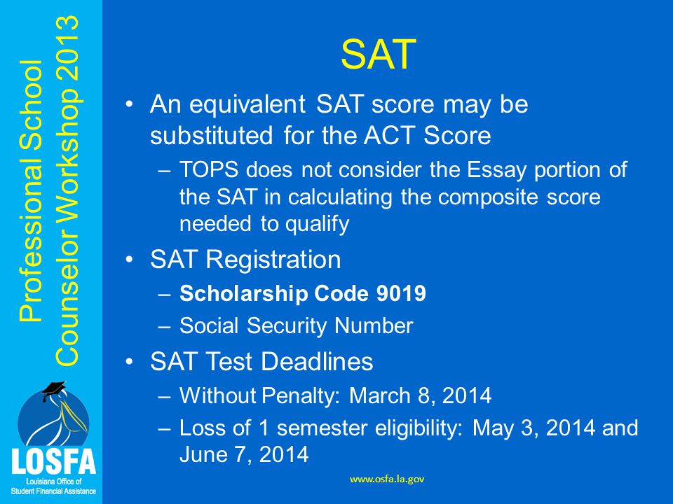 Professional School Counselor Workshop 2013 SAT An equivalent SAT score may be substituted for the ACT Score –TOPS does not consider the Essay portion